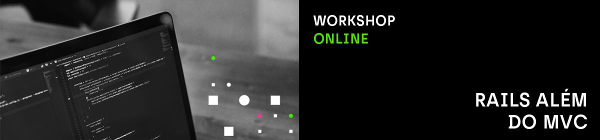 Workshop online: Rails Além do MVC.'