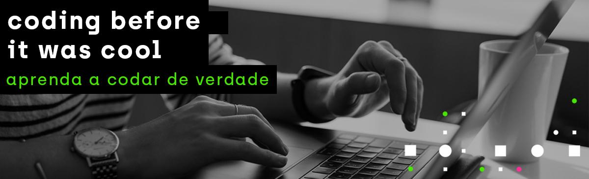 Imagem de mãos digitando em um laptop. Ao lado, se lê           'Coding before it was cool. Aprenda a codar de verdade.